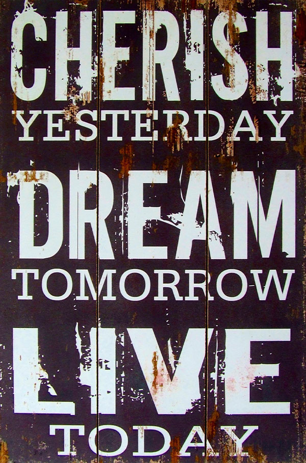 cherish yesterday, dream tomorrow, live today